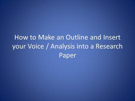 How to Make an Outline and Insert your Voice / Analysis into a Research Paper.