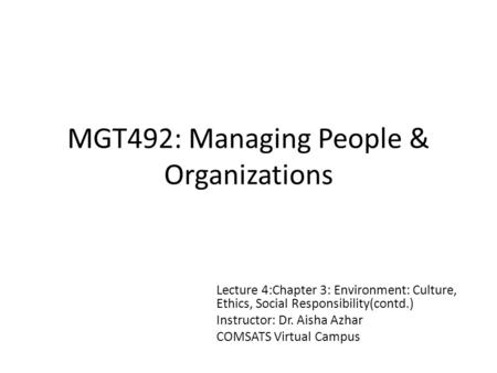 MGT492: Managing People & Organizations Lecture 4:Chapter 3: Environment: Culture, Ethics, Social Responsibility(contd.) Instructor: Dr. Aisha Azhar COMSATS.
