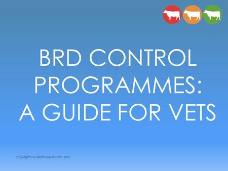 Copyright myhealthyherd.com 2015 BRD CONTROL PROGRAMMES: A GUIDE FOR VETS.