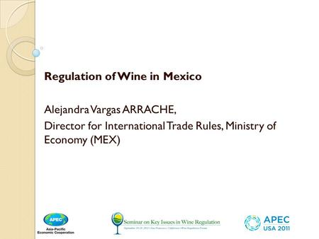 Regulation of Wine in Mexico Alejandra Vargas ARRACHE, Director for International Trade Rules, Ministry of Economy (MEX)