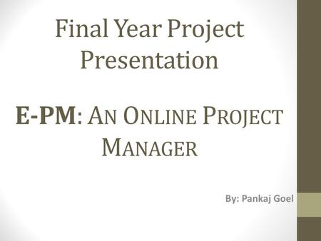 Final Year Project Presentation E-PM: A N O NLINE P ROJECT M ANAGER By: Pankaj Goel.