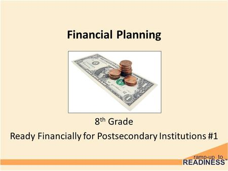 Financial Planning 8 th Grade Ready Financially for Postsecondary Institutions #1.