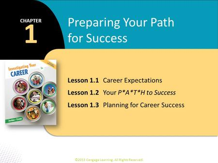 ©2013 Cengage Learning. All Rights Reserved. Lesson 1.1 Career Expectations Lesson 1.2 Your P*A*T*H to Success Lesson 1.3 Planning for Career Success 1.