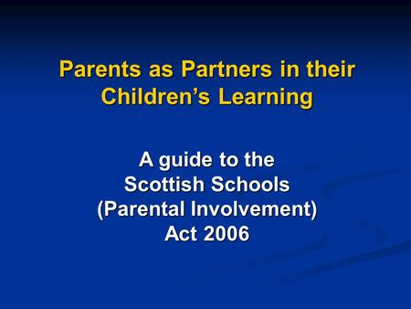 Parents as Partners in their Children's Learning A guide to the Scottish Schools (Parental Involvement) Act 2006.