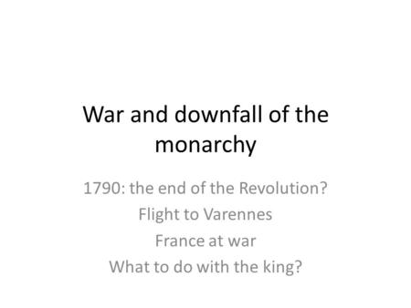 War and downfall of the monarchy 1790: the end of the Revolution? Flight to Varennes France at war What to do with the king?