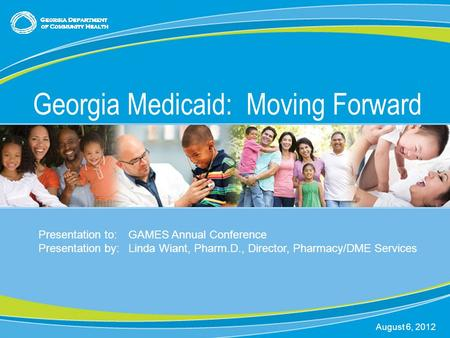 0 Georgia Medicaid: Moving Forward August 6, 2012 Presentation to:GAMES Annual Conference Presentation by:Linda Wiant, Pharm.D., Director, Pharmacy/DME.