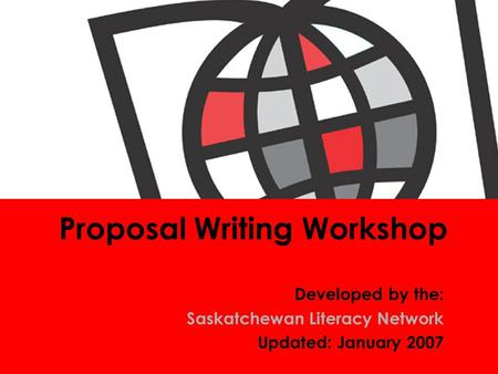 <strong>Proposal</strong> <strong>Writing</strong> Workshop Developed by the: Saskatchewan Literacy Network Updated: January 2007.