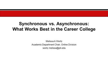 Synchronous vs. Asynchronous: What Works Best in the Career College Melissa A Wertz Academic Department Chair, Online Division
