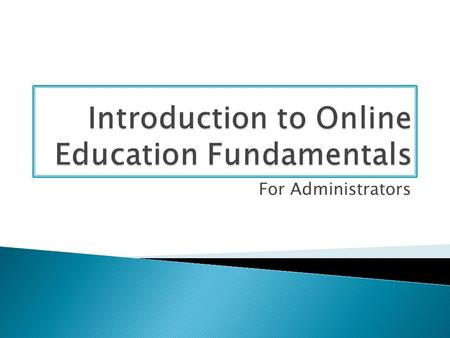 For Administrators. This course introduces potential faculty and/or administrators to online education fundamentals and is a prerequisite to both the.