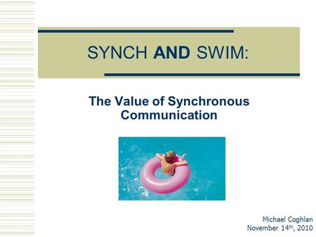 SYNCH AND SWIM: The Value of Synchronous Communication Michael Coghlan November 14 th, 2010.