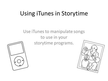 Using iTunes in Storytime Use iTunes to manipulate songs to use in your storytime programs.