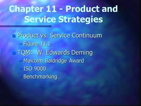 Chapter 11 - Product and Service Strategies n Product vs. Service Continuum –Figure 11.1 n TQM: W. Edwards Deming –Malcolm Baldridge Award –ISO 9000 –Benchmarking.