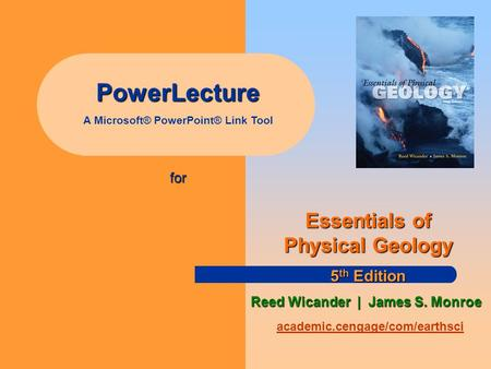 PowerLecture A Microsoft® <strong>PowerPoint</strong>® Link Tool for academic.cengage/com/earthsci Essentials of Physical Geology 5 th Edition Reed Wicander | James S.