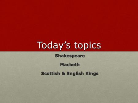 Today's topics Shakespeare Shakespeare Macbeth Macbeth Scottish & English Kings Scottish & English Kings.