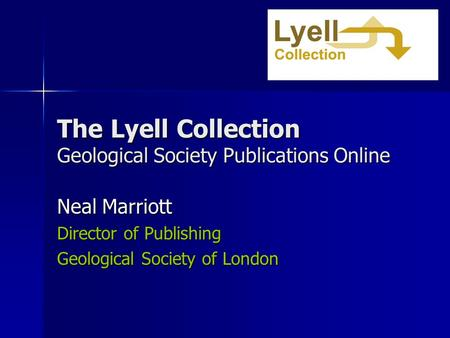 The Lyell Collection Geological Society Publications Online Neal Marriott Director of Publishing Geological Society of London.