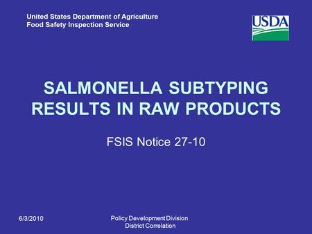 United States Department of Agriculture Food Safety Inspection Service SALMONELLA SUBTYPING RESULTS IN RAW PRODUCTS FSIS Notice 27-10 6/3/2010 Policy Development.