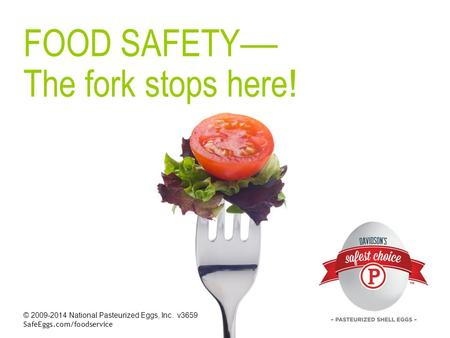 © 2009-2014 National Pasteurized Eggs, Inc. v3659 SafeEggs.com/foodservice FOOD SAFETY — The fork stops here !
