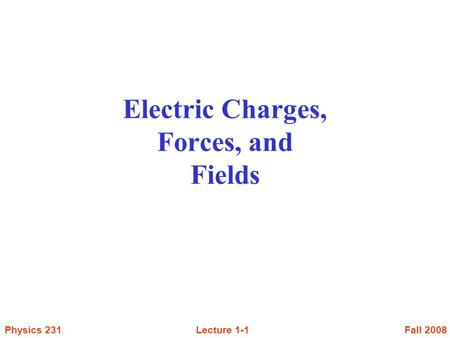 Fall 2008Lecture 1-1Physics 231 Electric Charges, Forces, and Fields.