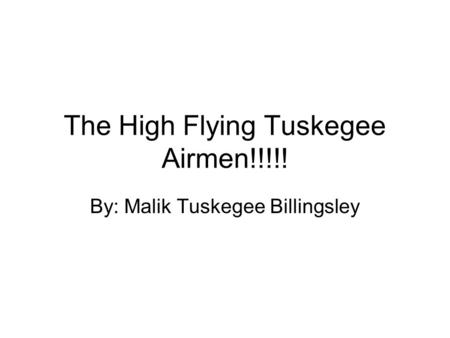 The High Flying Tuskegee Airmen!!!!! By: Malik Tuskegee Billingsley.