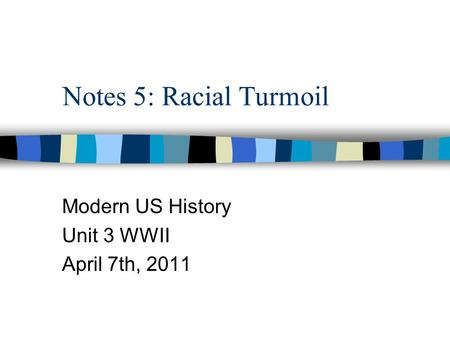 Notes 5: Racial Turmoil Modern US History Unit 3 WWII April 7th, 2011.
