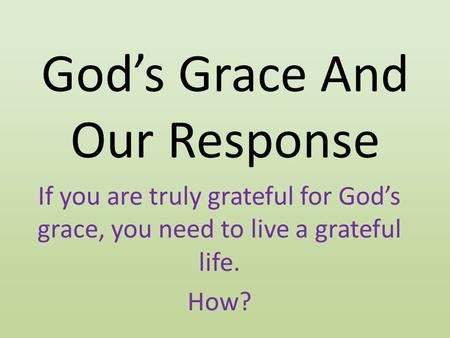 God's Grace And Our Response If you are truly grateful for God's grace, you need to live a grateful life. How?