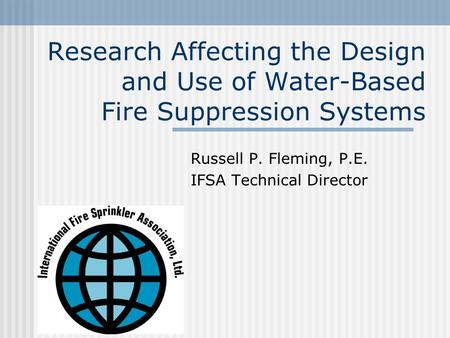 Research Affecting the Design and Use of Water-Based Fire Suppression Systems Russell P. Fleming, P.E. IFSA Technical Director.