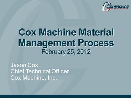 Cox Machine Material Management Process February 25, 2012 Jason Cox Chief Technical Officer Cox Machine, Inc.