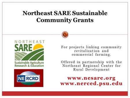 For projects linking community revitalization and commercial farming. Offered in partnership with the Northeast Regional Center for Rural Development www.nesare.org.
