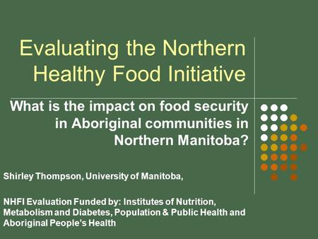 Evaluating the Northern Healthy Food Initiative What is the impact on food security in Aboriginal communities in Northern Manitoba? Shirley Thompson, University.