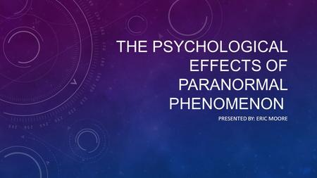 THE PSYCHOLOGICAL EFFECTS OF PARANORMAL PHENOMENON PRESENTED BY: ERIC MOORE.