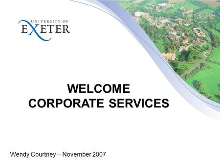 WELCOME CORPORATE SERVICES Wendy Courtney – November 2007.