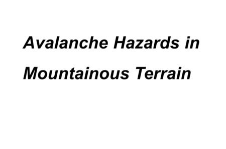 Avalanche Hazards in Mountainous Terrain. Avalanche Hazards Terminal Learning Objective Action: Move safely in avalanche terrain. Condition: Under field.