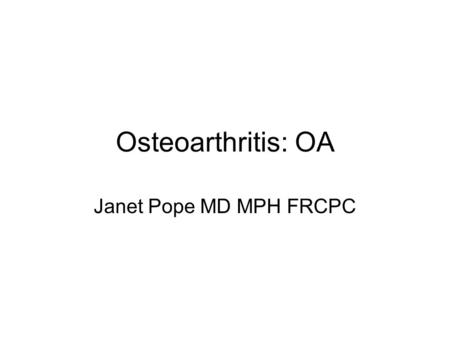 Osteoarthritis: OA Janet Pope MD MPH FRCPC. Goals Identify the most common joints affected in OA Differentiate OA from RA Describe the most common treatments.