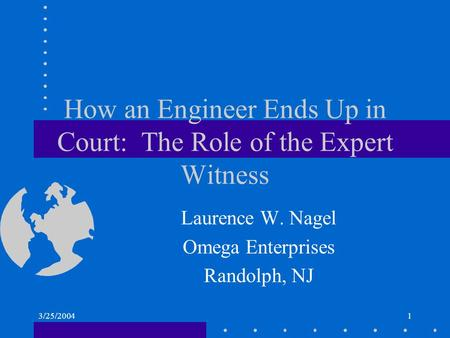 3/25/20041 How an Engineer Ends Up in Court: The Role of the Expert Witness Laurence W. Nagel Omega Enterprises Randolph, NJ.