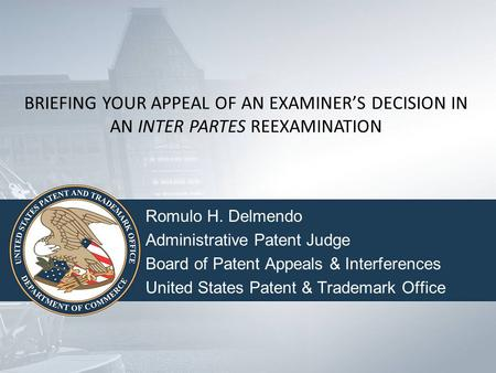 BRIEFING YOUR APPEAL OF AN EXAMINER'S DECISION IN AN INTER PARTES REEXAMINATION Romulo H. Delmendo Administrative Patent Judge Board of Patent Appeals.