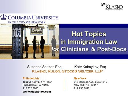Hot Topics in Immigration Law for Clinicians & Post-Docs Suzanne Seltzer, Esq. Kate Kalmykov, Esq. Klasko, Rulon, Stock & Seltzer, LLP Philadelphia New.