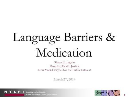 N Y L P I Proprietary & Confidential © New York Lawyers for the Public Interest 1 Language Barriers & Medication Shena Elrington Director, Health Justice.