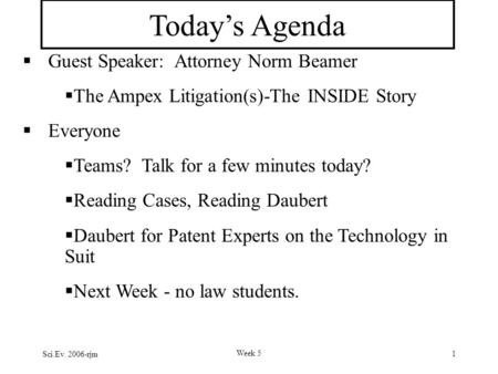 Sci.Ev. 2006-rjm Week 5 1 Today's Agenda  Guest Speaker: Attorney Norm Beamer  The Ampex Litigation(s)-The INSIDE Story  Everyone  Teams? Talk for.