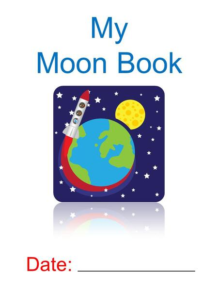 My Moon Book Date:. MOON PHASES What is a moon phase?
