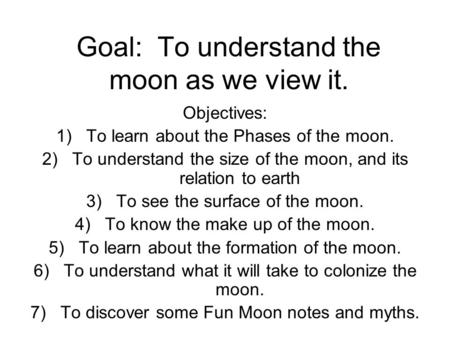 Goal: To understand the moon as we view it. Objectives: 1)To learn about the Phases of the moon. 2)To understand the size of the moon, and its relation.