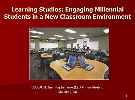 1 Learning Studios: Engaging Millennial Students in a New Classroom Environment EDUCAUSE Learning Initiative (ELI) Annual Meeting January 2008.