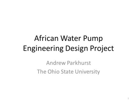 African Water Pump Engineering Design Project Andrew Parkhurst The Ohio State University 1.