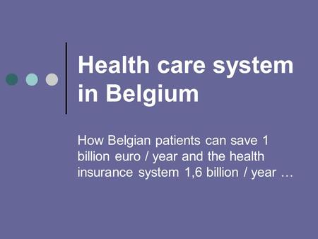 Health care system in Belgium How Belgian patients can save 1 billion euro / year and the health insurance system 1,6 billion / year …