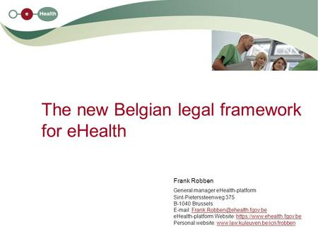 The new Belgian legal framework for eHealth Frank Robben General manager eHealth-platform Sint-Pieterssteenweg 375 B-1040 Brussels