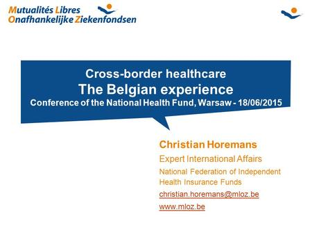 Cross-border healthcare The Belgian experience Conference of the National Health Fund, Warsaw - 18/06/2015 Christian Horemans Expert International Affairs.