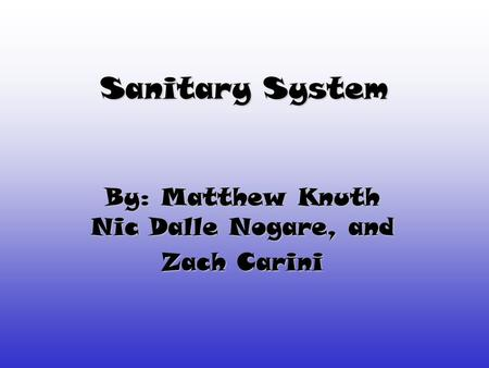 Sanitary System By: Matthew Knuth Nic Dalle Nogare, and Zach Carini.