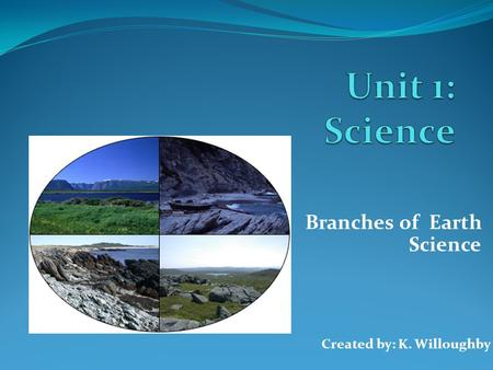 Branches of Earth Science Created by: K. Willoughby.
