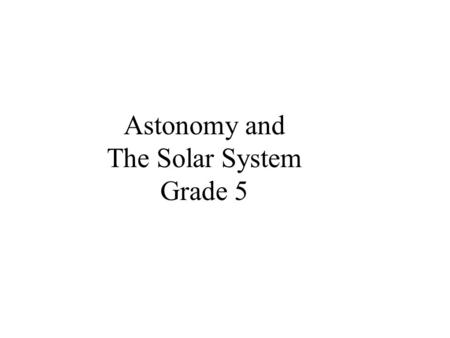 Astonomy and The Solar System Grade 5 Astronomy Why is it necessary for people to study astronomy? Could life exist on another planet? Is all life on.
