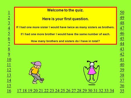 Welcome to the quiz. Here is your first question. If I had one more sister I would have twice as many sisters as brothers. If I had one more brother I.
