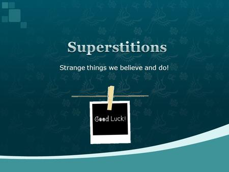 Strange things we believe and do!.  a belief that certain events or things will bring good or bad events.